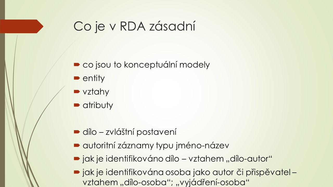 Co je v RDA zásadní  co jsou to konceptuální modely  entity  vztahy  atributy  dílo – zvláštní postavení  autoritní záznamy typu jméno-název  j