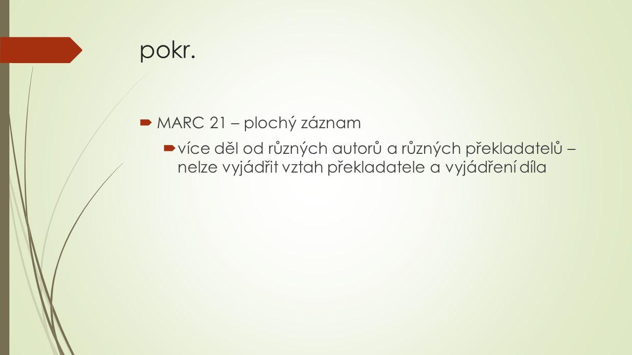 pokr.  MARC 21 – plochý záznam  více děl od různých autorů a různých překladatelů – nelze vyjádřit vztah překladatele a vyjádření díla