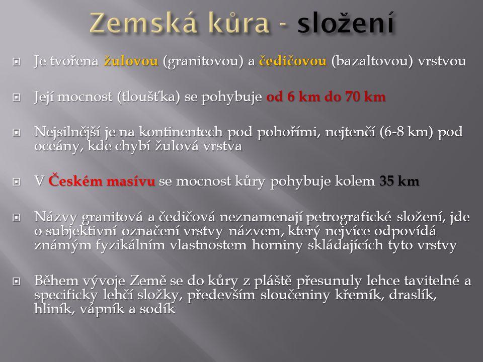  Je tvořena žulovou (granitovou) a čedičovou (bazaltovou) vrstvou  Její mocnost (tloušťka) se pohybuje od 6 km do 70 km  Nejsilnější je na kontinentech pod pohořími, nejtenčí (6-8 km) pod oceány, kde chybí žulová vrstva  V Českém masívu se mocnost kůry pohybuje kolem 35 km  Názvy granitová a čedičová neznamenají petrografické složení, jde o subjektivní označení vrstvy názvem, který nejvíce odpovídá známým fyzikálním vlastnostem horniny skládajících tyto vrstvy  Během vývoje Země se do kůry z pláště přesunuly lehce tavitelné a specificky lehčí složky, především sloučeniny křemík, draslík, hliník, vápník a sodík