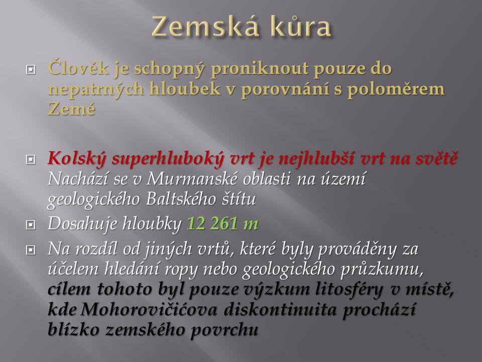  Člověk je schopný proniknout pouze do nepatrných hloubek v porovnání s poloměrem Země  Kolský superhluboký vrt je nejhlubší vrt na světě Nachází se v Murmanské oblasti na území geologického Baltského štítu  Dosahuje hloubky 12 261 m  Na rozdíl od jiných vrtů, které byly prováděny za účelem hledání ropy nebo geologického průzkumu, cílem tohoto byl pouze výzkum litosféry v místě, kde Mohorovičićova diskontinuita prochází blízko zemského povrchu