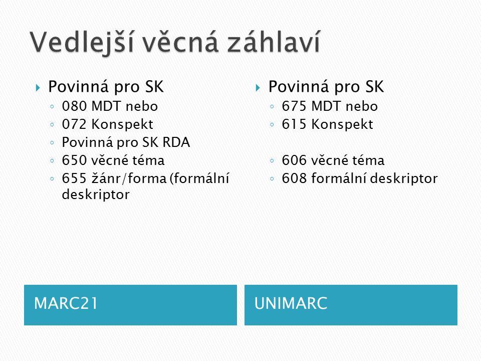 MARC21UNIMARC  Povinná pro SK ◦ 080 MDT nebo ◦ 072 Konspekt ◦ Povinná pro SK RDA ◦ 650 věcné téma ◦ 655 žánr/forma (formální deskriptor  Povinná pro SK ◦ 675 MDT nebo ◦ 615 Konspekt ◦ 606 věcné téma ◦ 608 formální deskriptor