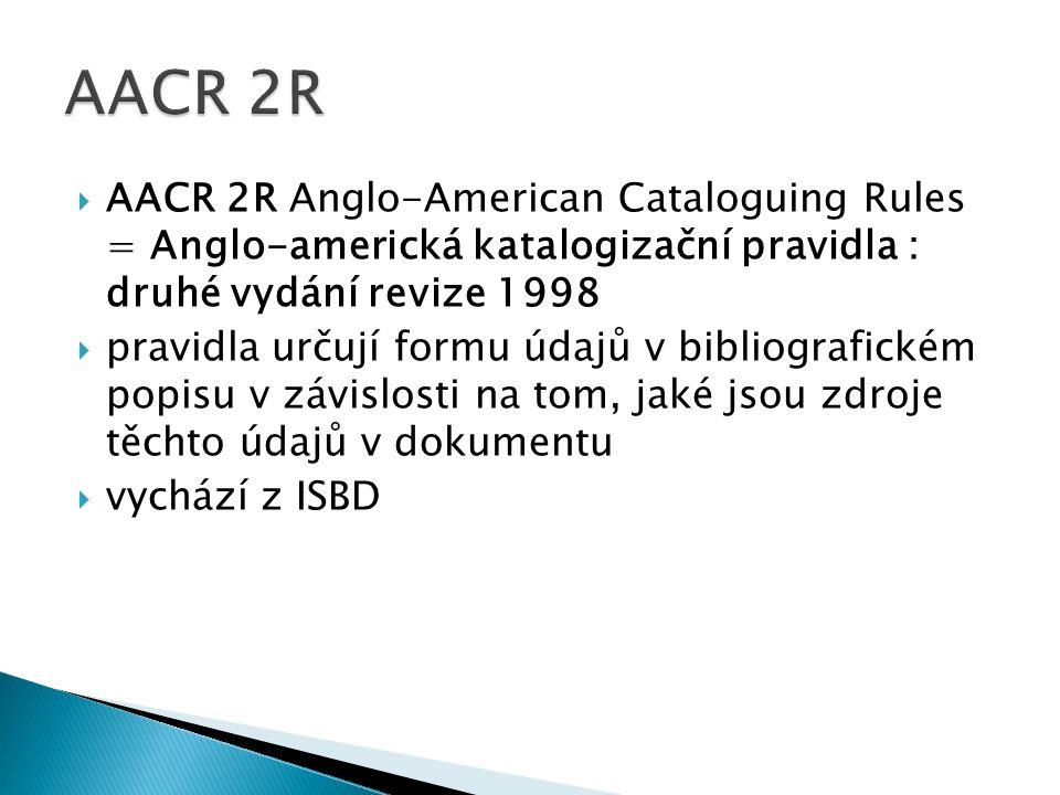  AACR 2R Anglo-American Cataloguing Rules = Anglo-americká katalogizační pravidla : druhé vydání revize 1998  pravidla určují formu údajů v bibliografickém popisu v závislosti na tom, jaké jsou zdroje těchto údajů v dokumentu  vychází z ISBD