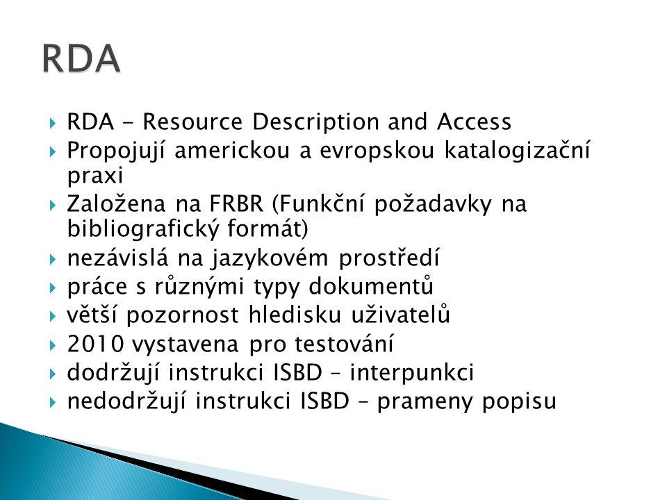  RDA - Resource Description and Access  Propojují americkou a evropskou katalogizační praxi  Založena na FRBR (Funkční požadavky na bibliografický formát)  nezávislá na jazykovém prostředí  práce s různými typy dokumentů  větší pozornost hledisku uživatelů  2010 vystavena pro testování  dodržují instrukci ISBD – interpunkci  nedodržují instrukci ISBD – prameny popisu