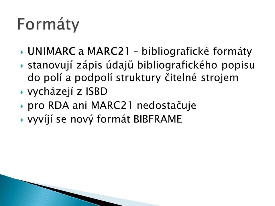  UNIMARC a MARC21 – bibliografické formáty  stanovují zápis údajů bibliografického popisu do polí a podpolí struktury čitelné strojem  vycházejí z ISBD  pro RDA ani MARC21 nedostačuje  vyvíjí se nový formát BIBFRAME