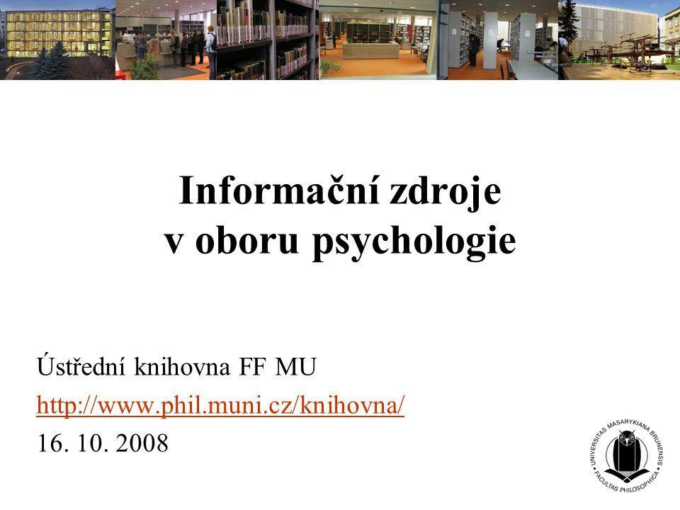 Informační zdroje v oboru psychologie Ústřední knihovna FF MU http://www.phil.muni.cz/knihovna/ 16. 10. 2008