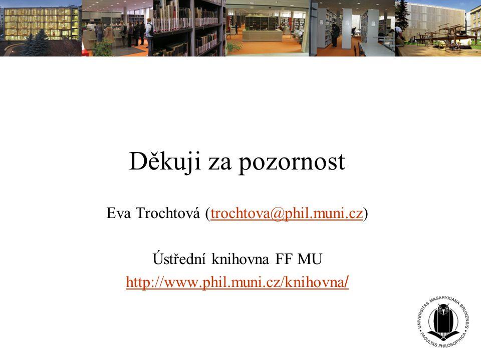 Děkuji za pozornost Eva Trochtová (trochtova@phil.muni.cz)trochtova@phil.muni.cz Ústřední knihovna FF MU http://www.phil.muni.cz/knihovna /