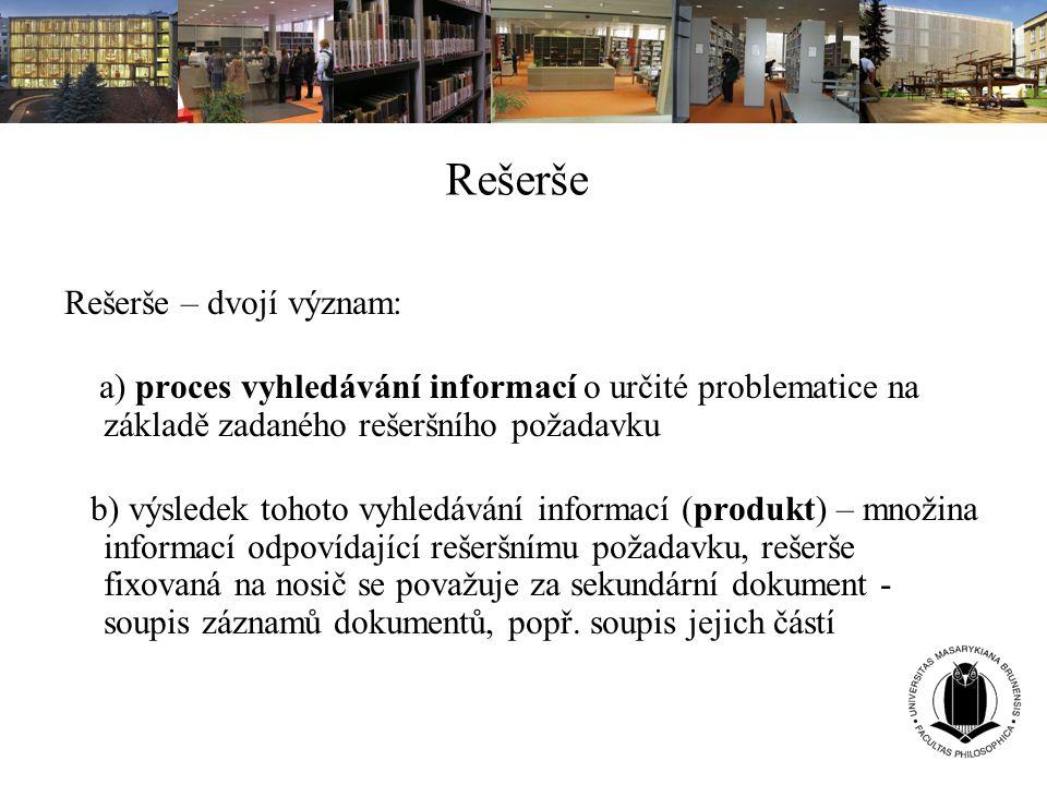 Rešerše Rešerše – dvojí význam: a) proces vyhledávání informací o určité problematice na základě zadaného rešeršního požadavku b) výsledek tohoto vyhl