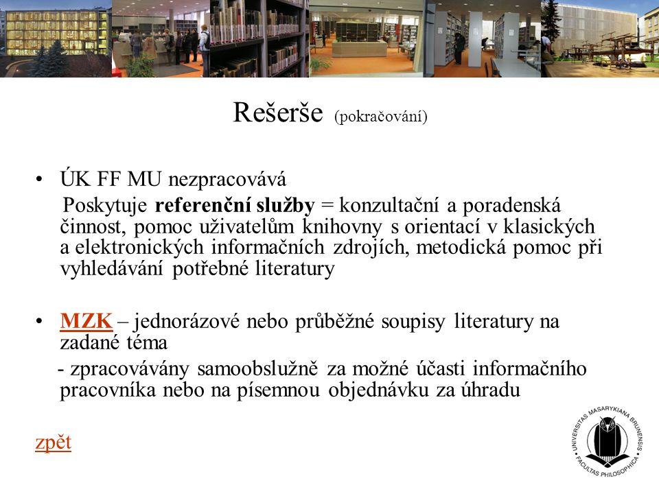 Rešerše (pokračování) ÚK FF MU nezpracovává Poskytuje referenční služby = konzultační a poradenská činnost, pomoc uživatelům knihovny s orientací v kl