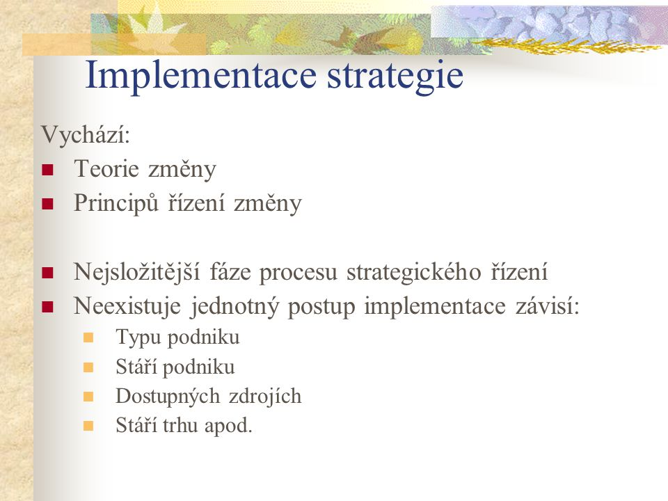 Implementace strategie Vychází: Teorie změny Principů řízení změny Nejsložitější fáze procesu strategického řízení Neexistuje jednotný postup implemen