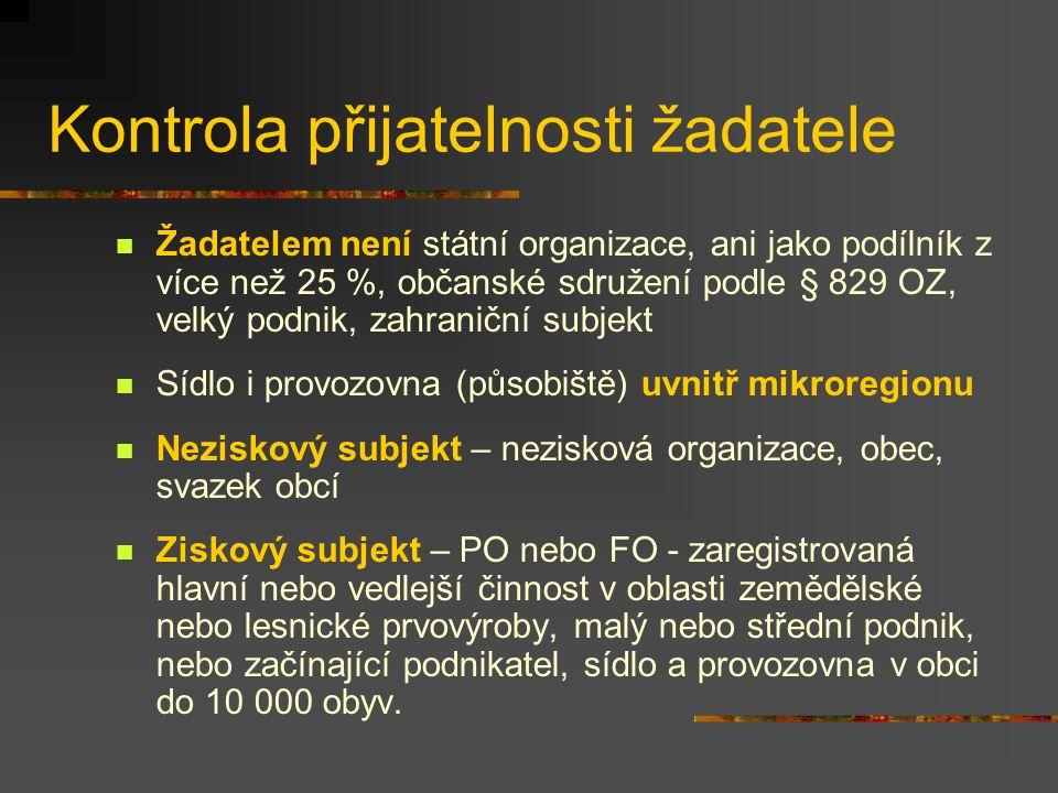 Kontrola přijatelnosti žadatele Žadatelem není státní organizace, ani jako podílník z více než 25 %, občanské sdružení podle § 829 OZ, velký podnik, zahraniční subjekt Sídlo i provozovna (působiště) uvnitř mikroregionu Neziskový subjekt – nezisková organizace, obec, svazek obcí Ziskový subjekt – PO nebo FO - zaregistrovaná hlavní nebo vedlejší činnost v oblasti zemědělské nebo lesnické prvovýroby, malý nebo střední podnik, nebo začínající podnikatel, sídlo a provozovna v obci do 10 000 obyv.