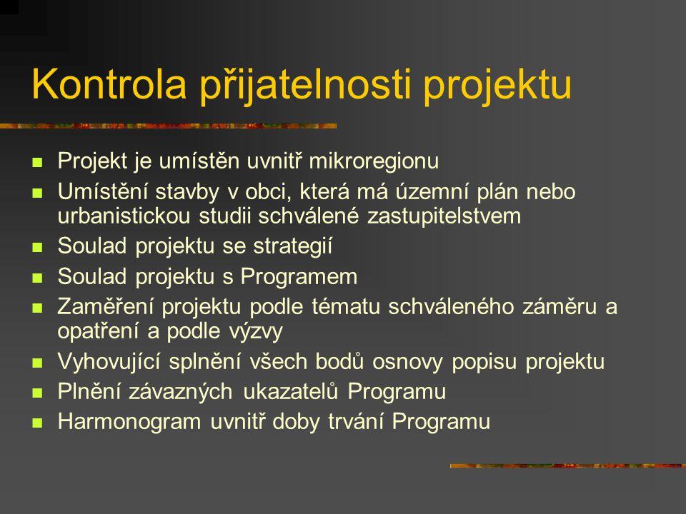Kontrola přijatelnosti projektu Projekt je umístěn uvnitř mikroregionu Umístění stavby v obci, která má územní plán nebo urbanistickou studii schválené zastupitelstvem Soulad projektu se strategií Soulad projektu s Programem Zaměření projektu podle tématu schváleného záměru a opatření a podle výzvy Vyhovující splnění všech bodů osnovy popisu projektu Plnění závazných ukazatelů Programu Harmonogram uvnitř doby trvání Programu