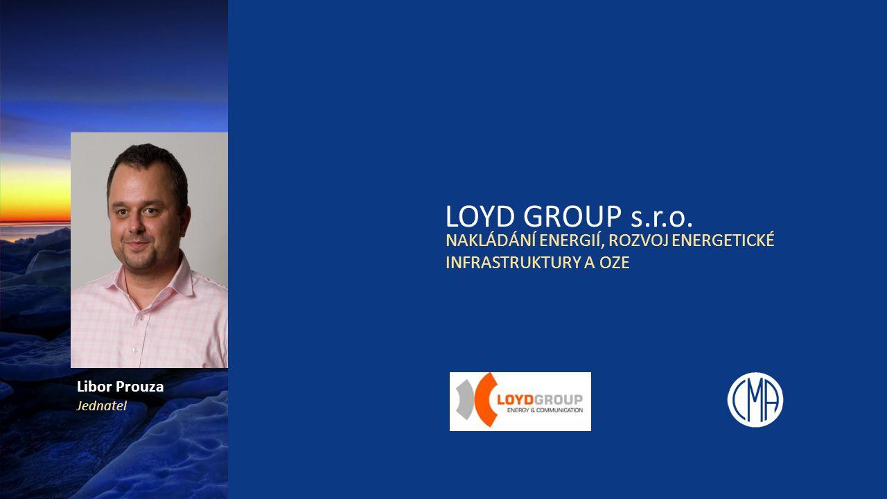 LOYD GROUP s.r.o. NAKLÁDÁNÍ ENERGIÍ, ROZVOJ ENERGETICKÉ INFRASTRUKTURY A OZE Libor Prouza Jednatel