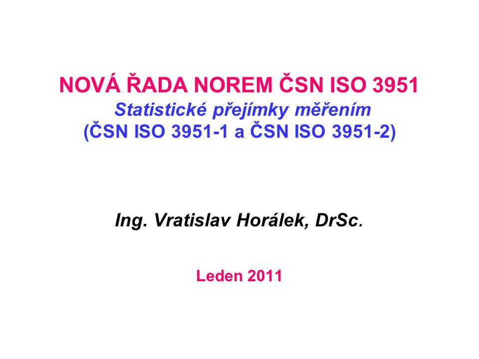 NOVÁ ŘADA NOREM ČSN ISO 3951 Statistické přejímky měřením (ČSN ISO 3951-1 a ČSN ISO 3951-2) Ing. Vratislav Horálek, DrSc. Leden 2011