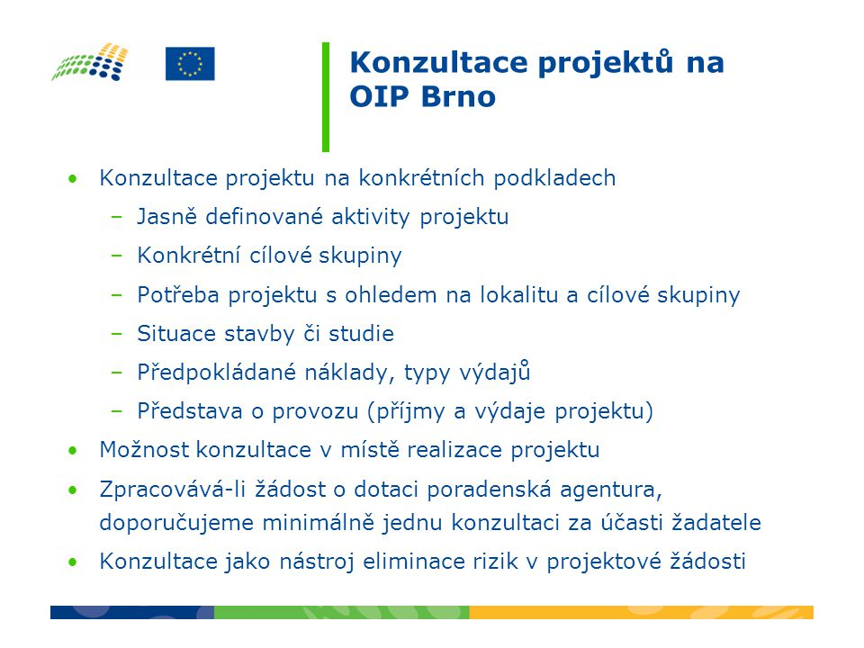 Konzultace projektů na OIP Brno Konzultace projektu na konkrétních podkladech –Jasně definované aktivity projektu –Konkrétní cílové skupiny –Potřeba projektu s ohledem na lokalitu a cílové skupiny –Situace stavby či studie –Předpokládané náklady, typy výdajů –Představa o provozu (příjmy a výdaje projektu) Možnost konzultace v místě realizace projektu Zpracovává-li žádost o dotaci poradenská agentura, doporučujeme minimálně jednu konzultaci za účasti žadatele Konzultace jako nástroj eliminace rizik v projektové žádosti
