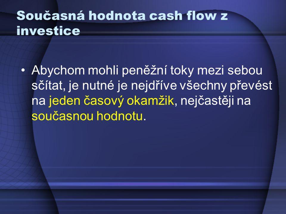 Současná hodnota cash flow z investice Abychom mohli peněžní toky mezi sebou sčítat, je nutné je nejdříve všechny převést na jeden časový okamžik, nej