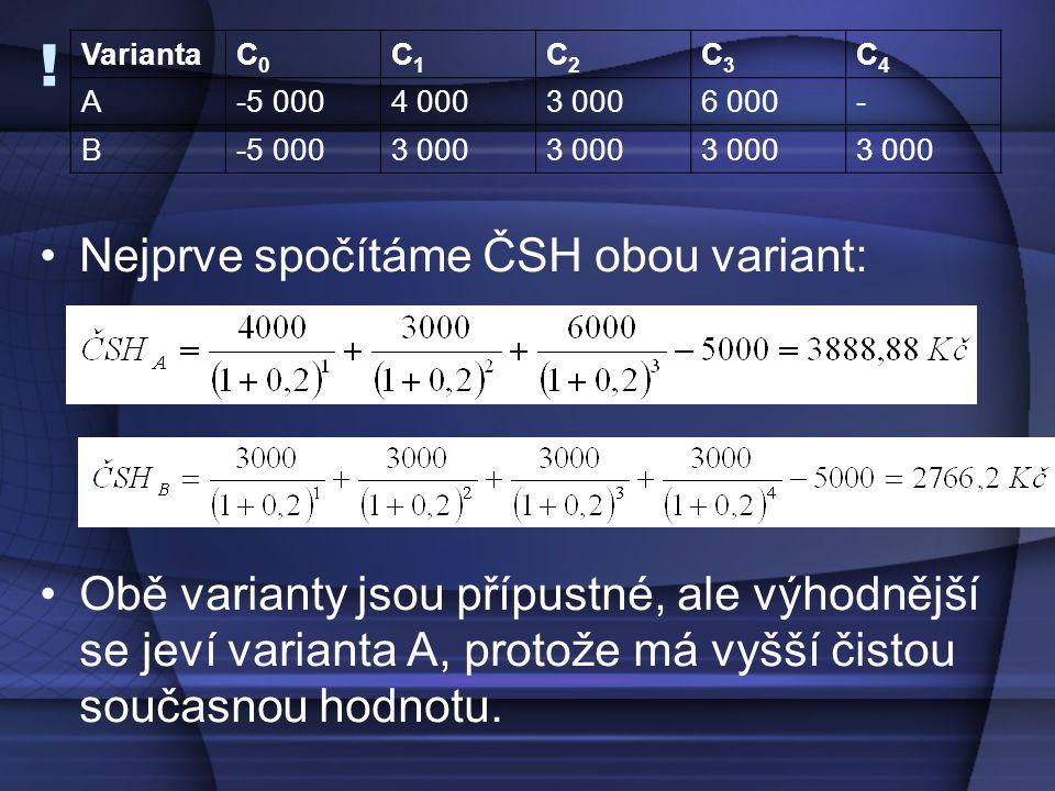 ! Nejprve spočítáme ČSH obou variant: Obě varianty jsou přípustné, ale výhodnější se jeví varianta A, protože má vyšší čistou současnou hodnotu. Varia