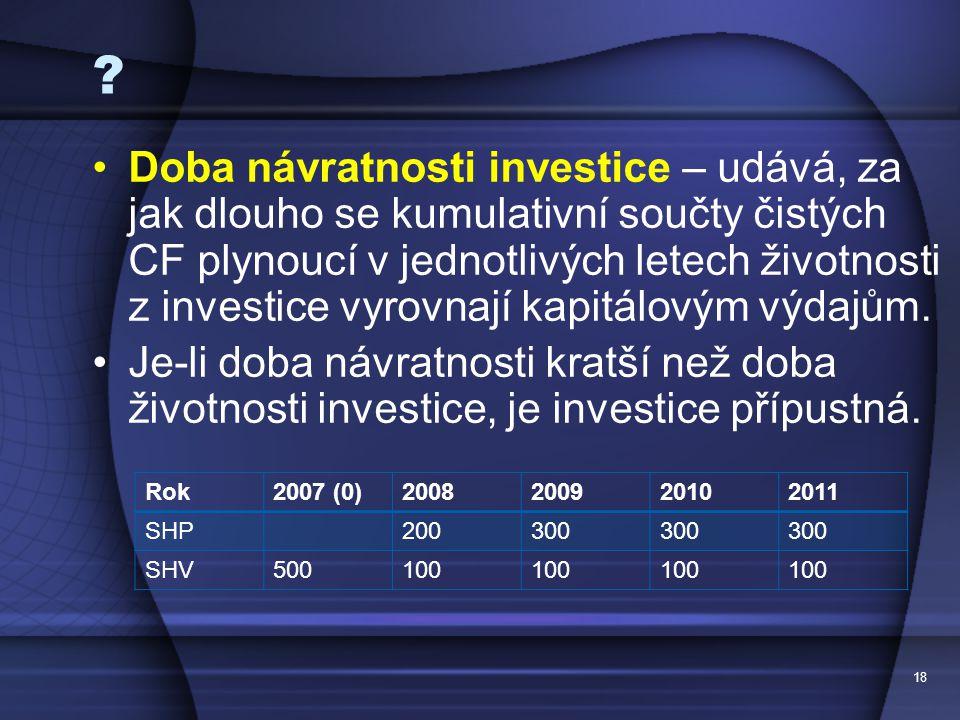 18 ? Doba návratnosti investice – udává, za jak dlouho se kumulativní součty čistých CF plynoucí v jednotlivých letech životnosti z investice vyrovnaj