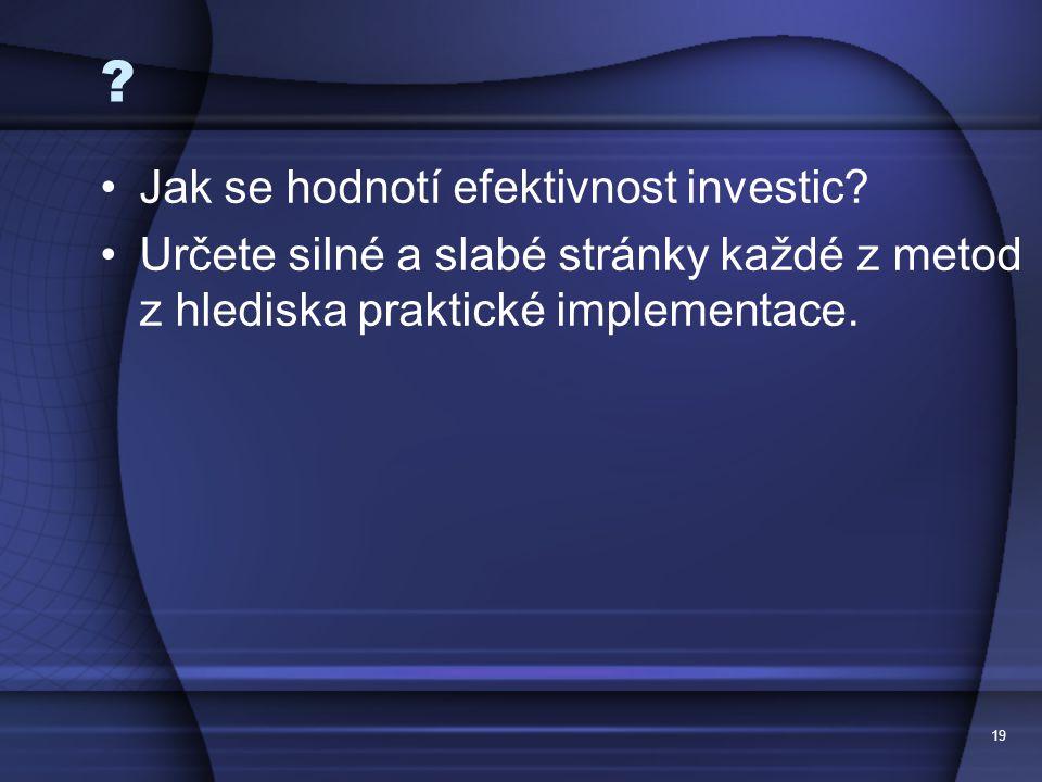 19 ? Jak se hodnotí efektivnost investic? Určete silné a slabé stránky každé z metod z hlediska praktické implementace.