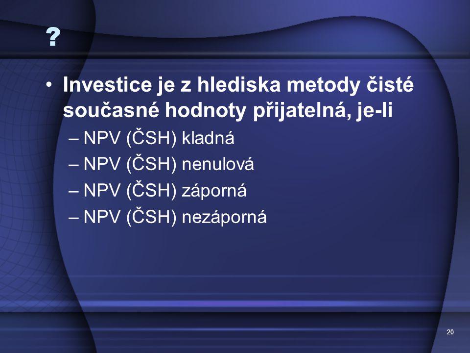 20 ? Investice je z hlediska metody čisté současné hodnoty přijatelná, je-li –NPV (ČSH) kladná –NPV (ČSH) nenulová –NPV (ČSH) záporná –NPV (ČSH) nezáp