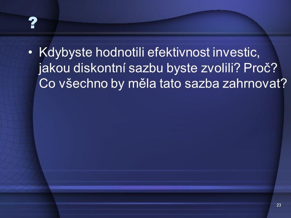 23 ? Kdybyste hodnotili efektivnost investic, jakou diskontní sazbu byste zvolili? Proč? Co všechno by měla tato sazba zahrnovat?