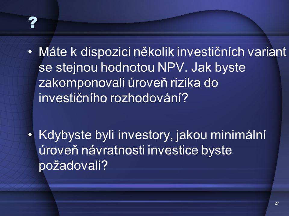 27 ? Máte k dispozici několik investičních variant se stejnou hodnotou NPV. Jak byste zakomponovali úroveň rizika do investičního rozhodování? Kdybyst