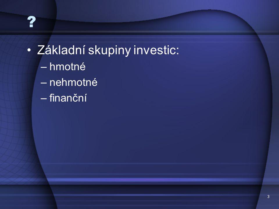 3 ? Základní skupiny investic: –hmotné –nehmotné –finanční