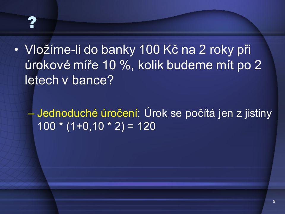 9 ? Vložíme-li do banky 100 Kč na 2 roky při úrokové míře 10 %, kolik budeme mít po 2 letech v bance? –Jednoduché úročení: Úrok se počítá jen z jistin