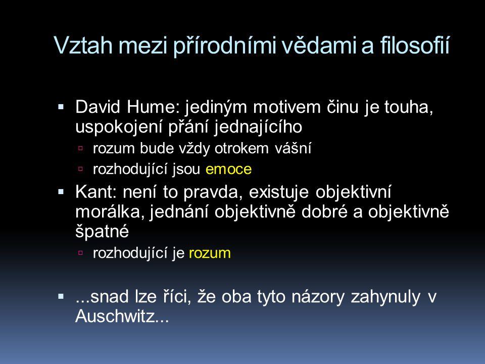 Vztah mezi přírodními vědami a filosofií  David Hume: jediným motivem činu je touha, uspokojení přání jednajícího  rozum bude vždy otrokem vášní  rozhodující jsou emoce  Kant: není to pravda, existuje objektivní morálka, jednání objektivně dobré a objektivně špatné  rozhodující je rozum ...snad lze říci, že oba tyto názory zahynuly v Auschwitz...