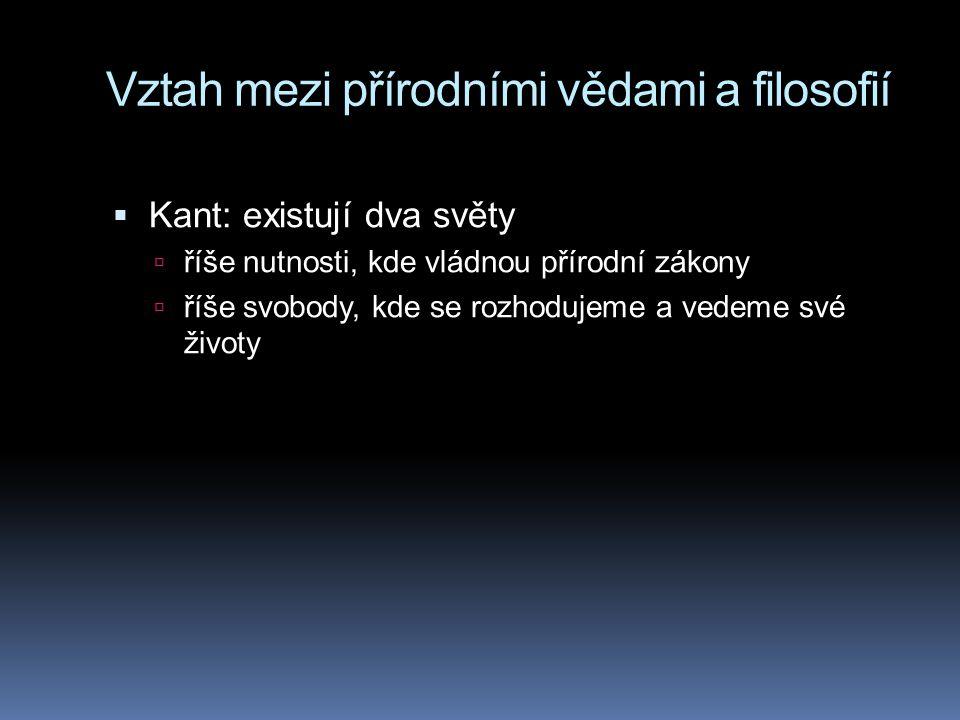 Vztah mezi přírodními vědami a filosofií  Kant: existují dva světy  říše nutnosti, kde vládnou přírodní zákony  říše svobody, kde se rozhodujeme a vedeme své životy