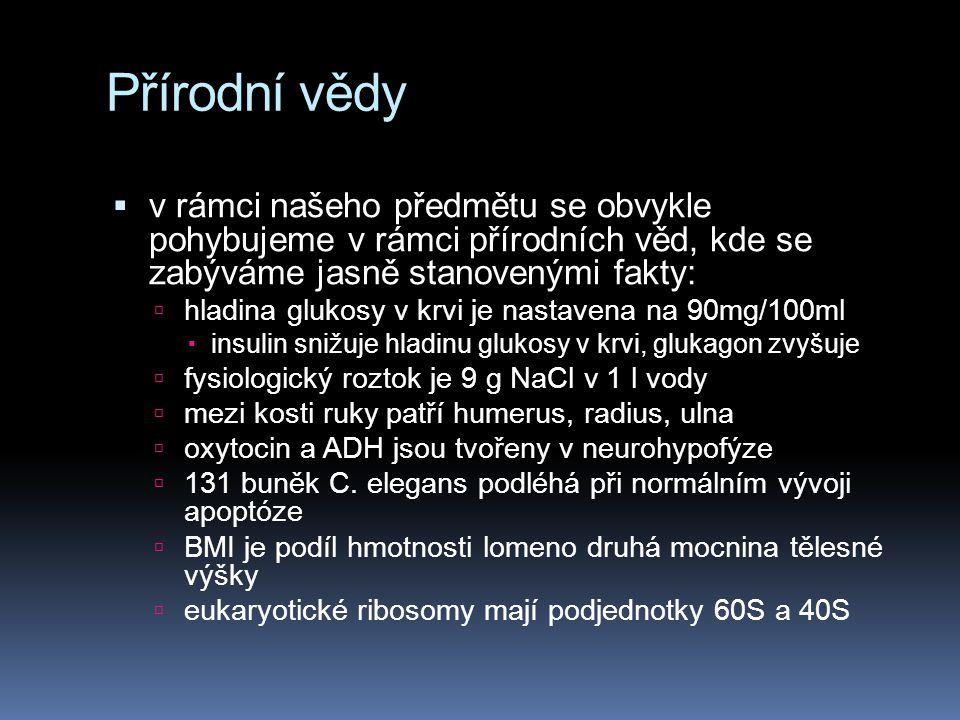 Přírodní vědy  v rámci našeho předmětu se obvykle pohybujeme v rámci přírodních věd, kde se zabýváme jasně stanovenými fakty:  hladina glukosy v krvi je nastavena na 90mg/100ml  insulin snižuje hladinu glukosy v krvi, glukagon zvyšuje  fysiologický roztok je 9 g NaCl v 1 l vody  mezi kosti ruky patří humerus, radius, ulna  oxytocin a ADH jsou tvořeny v neurohypofýze  131 buněk C.