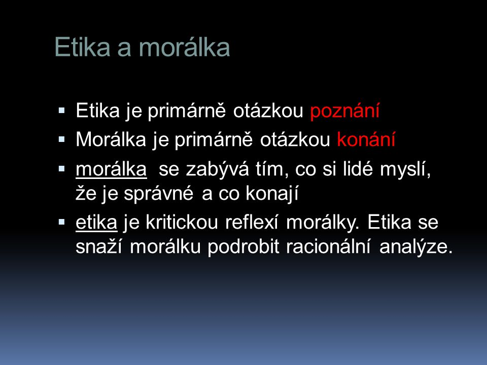 Etika a morálka  Etika je primárně otázkou poznání  Morálka je primárně otázkou konání  morálka se zabývá tím, co si lidé myslí, že je správné a co konají  etika je kritickou reflexí morálky.
