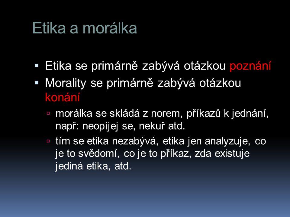 Etika a morálka  Etika se primárně zabývá otázkou poznání  Morality se primárně zabývá otázkou konání  morálka se skládá z norem, příkazů k jednání, např: neopíjej se, nekuř atd.