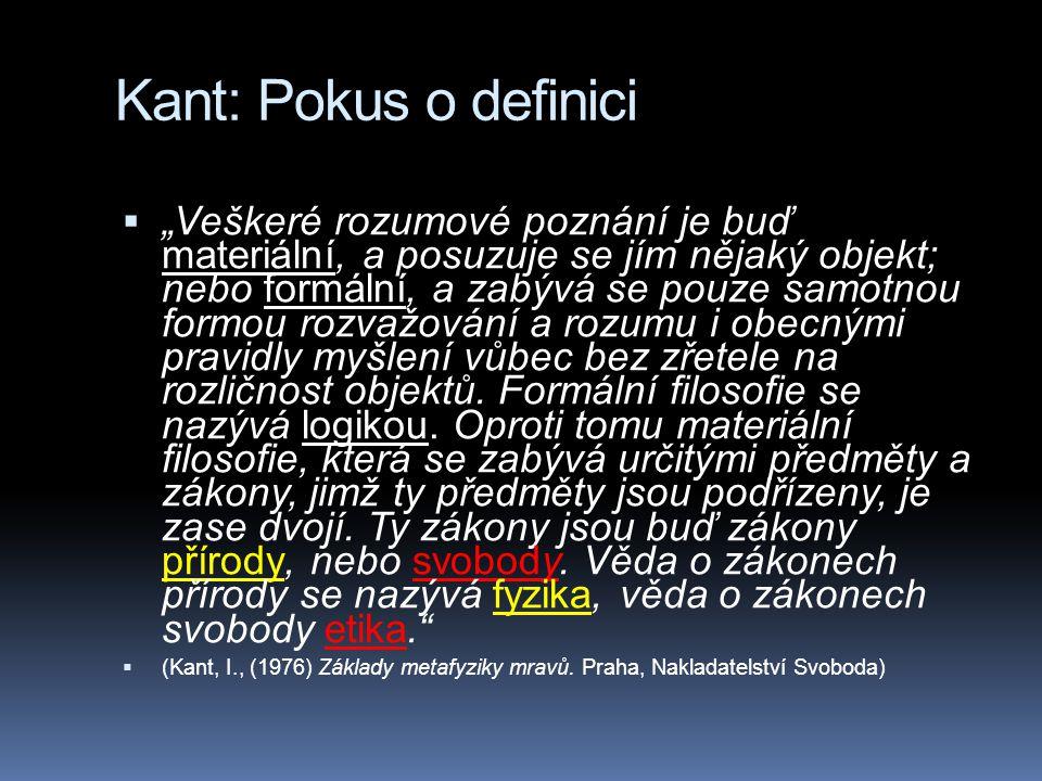 """Kant: Pokus o definici  """"Veškeré rozumové poznání je buď materiální, a posuzuje se jím nějaký objekt; nebo formální, a zabývá se pouze samotnou formou rozvažování a rozumu i obecnými pravidly myšlení vůbec bez zřetele na rozličnost objektů."""