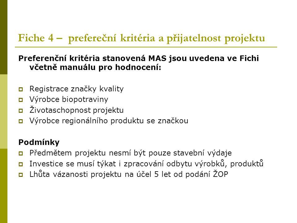 Fiche 4 – prefereční kritéria a přijatelnost projektu Preferenční kritéria stanovená MAS jsou uvedena ve Fichi včetně manuálu pro hodnocení:  Registrace značky kvality  Výrobce biopotraviny  Životaschopnost projektu  Výrobce regionálního produktu se značkou Podmínky  Předmětem projektu nesmí být pouze stavební výdaje  Investice se musí týkat i zpracování odbytu výrobků, produktů  Lhůta vázanosti projektu na účel 5 let od podání ŽOP
