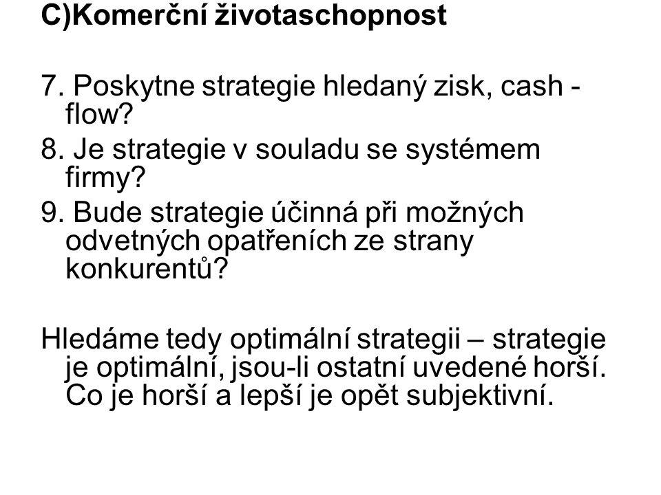 C)Komerční životaschopnost 7. Poskytne strategie hledaný zisk, cash - flow? 8. Je strategie v souladu se systémem firmy? 9. Bude strategie účinná při