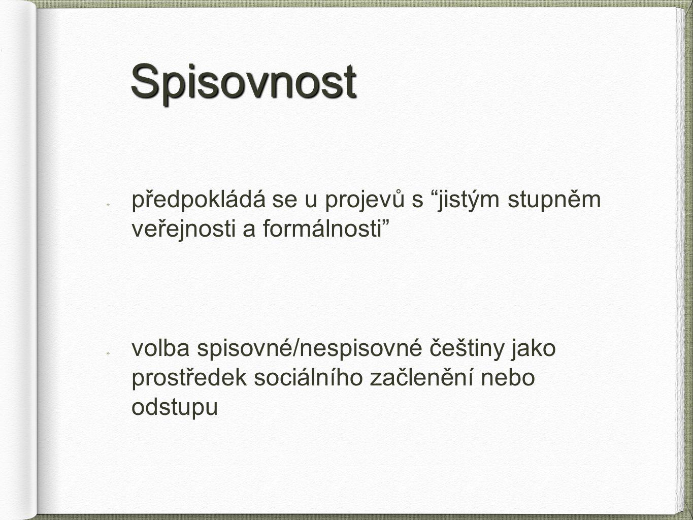 """Spisovnost Spisovnost předpokládá se u projevů s """"jistým stupněm veřejnosti a formálnosti"""" volba spisovné/nespisovné češtiny jako prostředek sociálníh"""