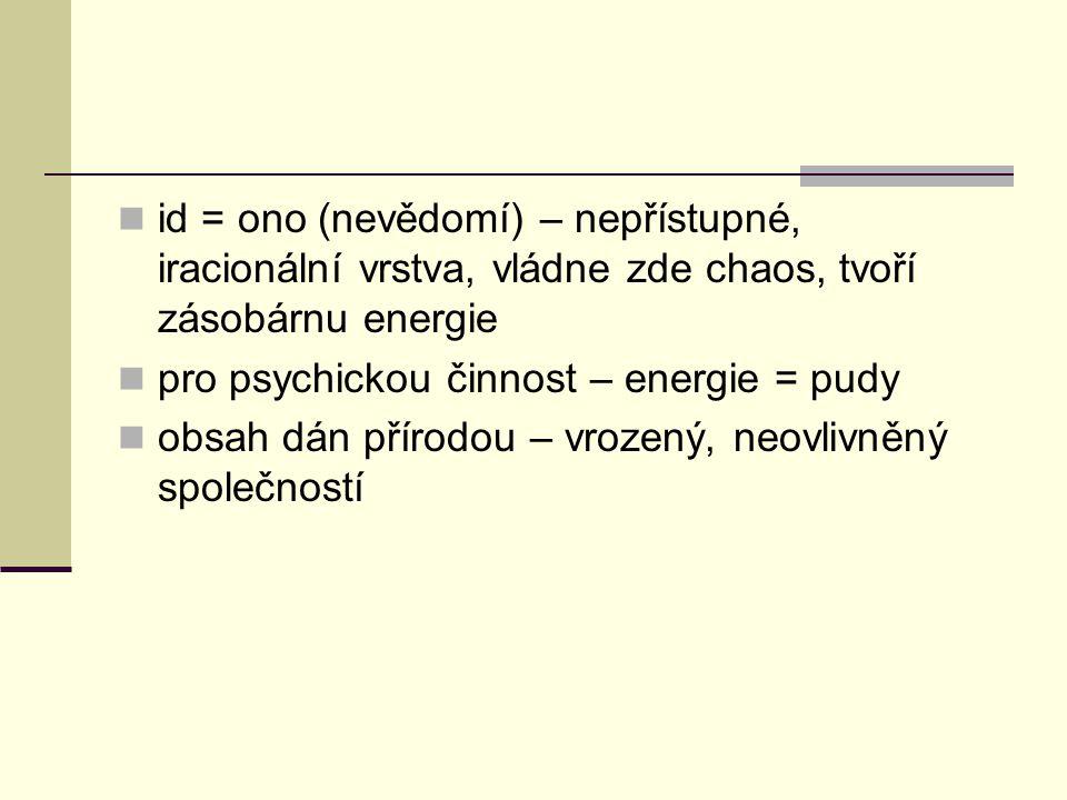 id = ono (nevědomí) – nepřístupné, iracionální vrstva, vládne zde chaos, tvoří zásobárnu energie pro psychickou činnost – energie = pudy obsah dán pří