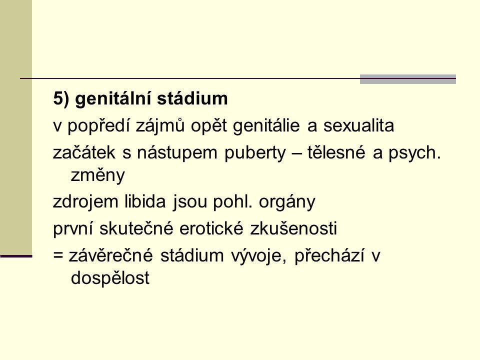 5) genitální stádium v popředí zájmů opět genitálie a sexualita začátek s nástupem puberty – tělesné a psych. změny zdrojem libida jsou pohl. orgány p