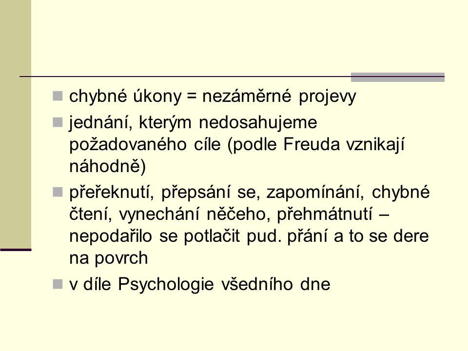 chybné úkony = nezáměrné projevy jednání, kterým nedosahujeme požadovaného cíle (podle Freuda vznikají náhodně) přeřeknutí, přepsání se, zapomínání, c