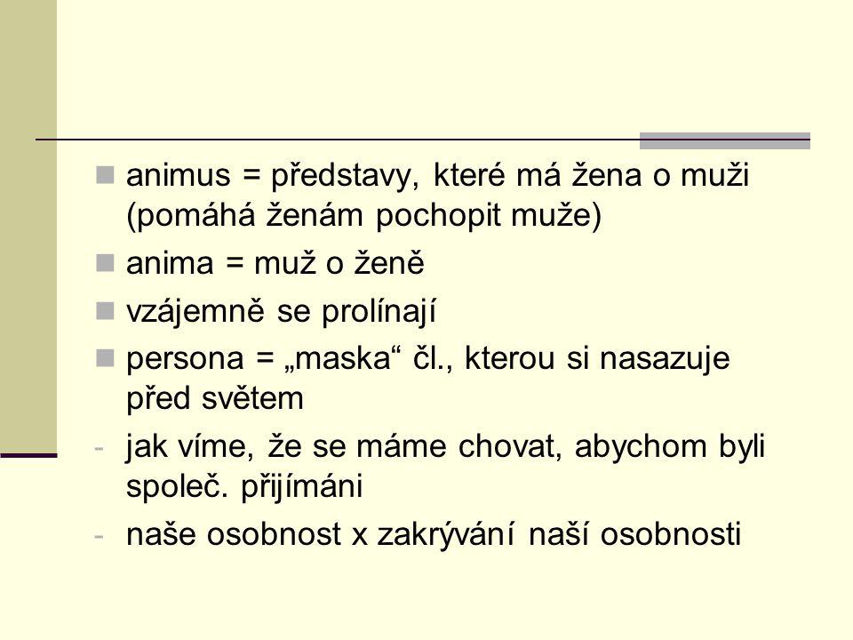 """animus = představy, které má žena o muži (pomáhá ženám pochopit muže) anima = muž o ženě vzájemně se prolínají persona = """"maska"""" čl., kterou si nasazu"""
