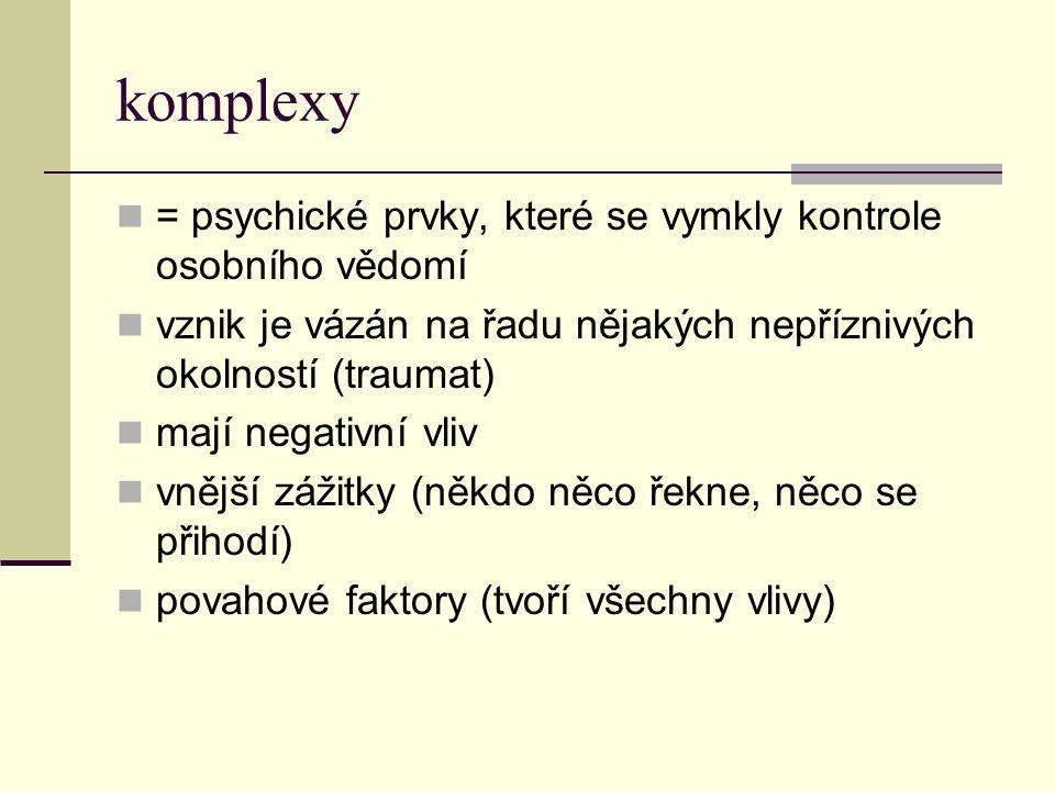 komplexy = psychické prvky, které se vymkly kontrole osobního vědomí vznik je vázán na řadu nějakých nepříznivých okolností (traumat) mají negativní v