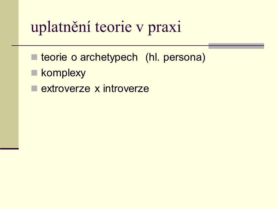uplatnění teorie v praxi teorie o archetypech (hl. persona) komplexy extroverze x introverze