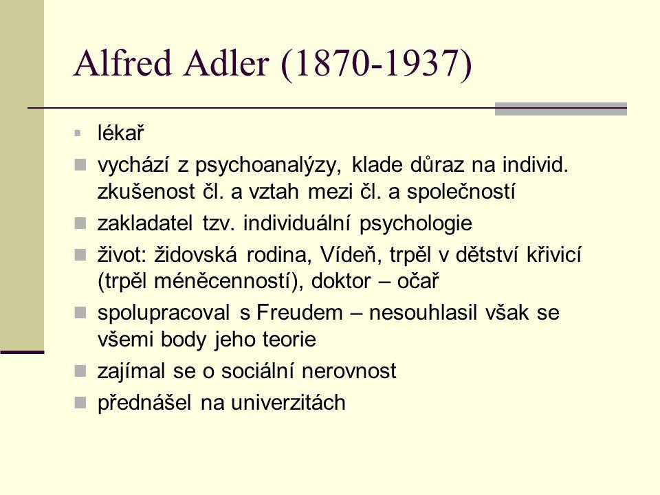 Alfred Adler (1870-1937)  lékař vychází z psychoanalýzy, klade důraz na individ. zkušenost čl. a vztah mezi čl. a společností zakladatel tzv. individ