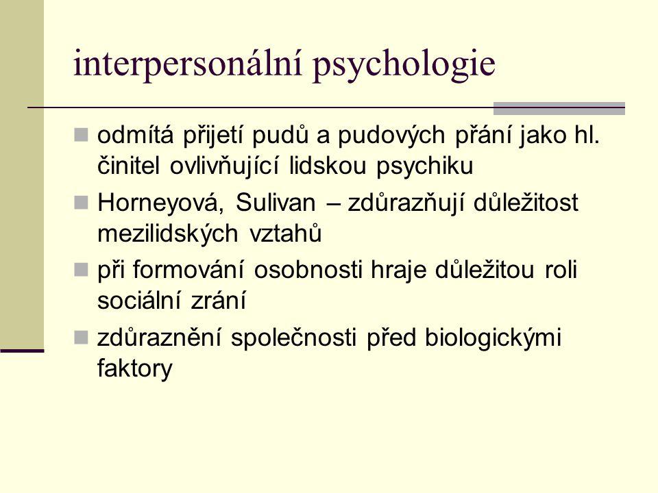 interpersonální psychologie odmítá přijetí pudů a pudových přání jako hl. činitel ovlivňující lidskou psychiku Horneyová, Sulivan – zdůrazňují důležit