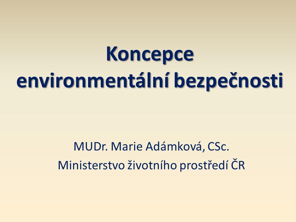 Koncepce environmentální bezpečnosti MUDr. Marie Adámková, CSc. Ministerstvo životního prostředí ČR