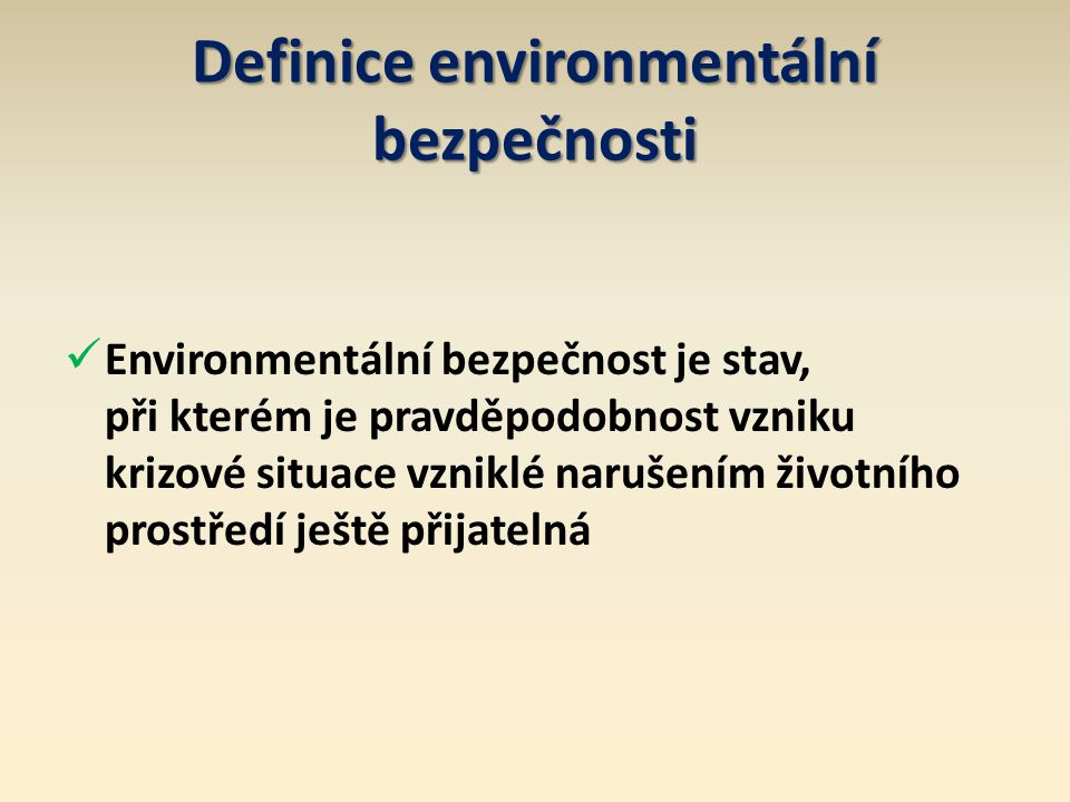 Definice environmentální bezpečnosti Environmentální bezpečnost je stav, při kterém je pravděpodobnost vzniku krizové situace vzniklé narušením životn