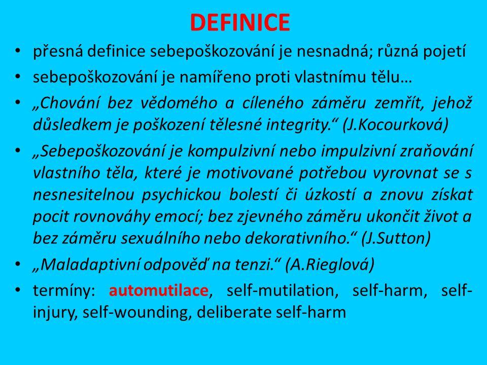 """DEFINICE přesná definice sebepoškozování je nesnadná; různá pojetí sebepoškozování je namířeno proti vlastnímu tělu… """"Chování bez vědomého a cíleného záměru zemřít, jehož důsledkem je poškození tělesné integrity. (J.Kocourková) """"Sebepoškozování je kompulzivní nebo impulzivní zraňování vlastního těla, které je motivované potřebou vyrovnat se s nesnesitelnou psychickou bolestí či úzkostí a znovu získat pocit rovnováhy emocí; bez zjevného záměru ukončit život a bez záměru sexuálního nebo dekorativního. (J.Sutton) """"Maladaptivní odpověď na tenzi. (A.Rieglová) termíny: automutilace, self-mutilation, self-harm, self- injury, self-wounding, deliberate self-harm"""