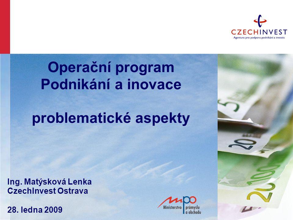 Operační program Podnikání a inovace problematické aspekty Ing. Matýsková Lenka CzechInvest Ostrava 28. ledna 2009
