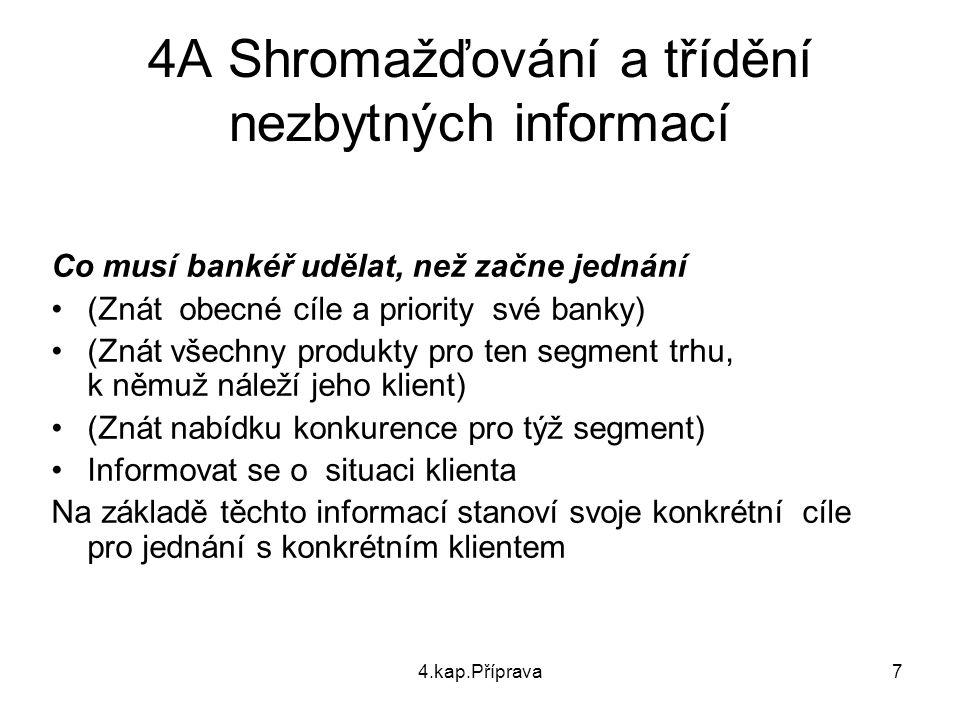 4.kap.Příprava7 4A Shromažďování a třídění nezbytných informací Co musí bankéř udělat, než začne jednání (Znát obecné cíle a priority své banky) (Znát