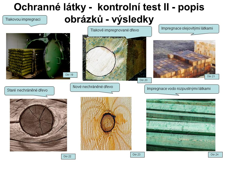 Ochranné látky - kontrolní test II - popis obrázků - výsledky Tlakovou impregnaci Impregnace olejovitými látkami Staré nechráněné dřevo Impregnace vodo rozpustnými látkami Nové nechráněné dřevo Obr.24Obr.23 Obr.22 Obr.21 Obr.19 Tlakově impregnované dřevo Obr.20